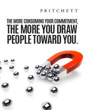 The More Consuming Your Commitment, The More You Draw People Toward You