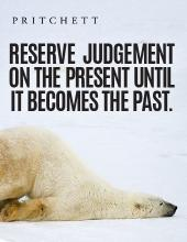 Reserve Judgement On The Present Until It Becomes The Past