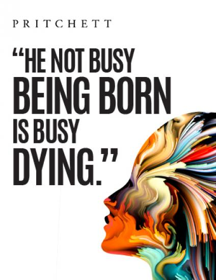 """He Not Busy Being Born Is Busy Dying"" - Bob Dylan"